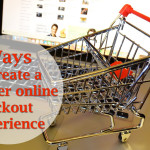 3 Ways to Create a Better Online Checkout Experience