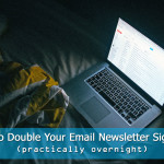 How to Double Your Email Newsletter Sign-ups (Practically Overnight)