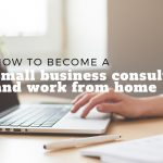 How to Become a Small Business Consultant and Work from Home