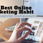 The Best Online Marketing Habit to Develop for Your Business